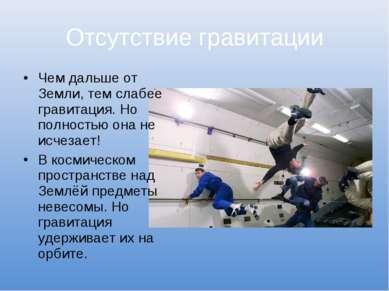 Отсутствие гравитации Чем дальше от Земли, тем слабее гравитация. Но полность...
