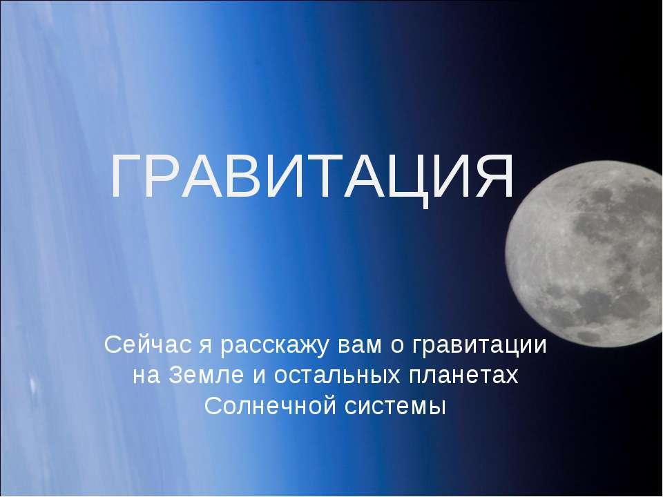 ГРАВИТАЦИЯ Сейчас я расскажу вам о гравитации на Земле и остальных планетах С...
