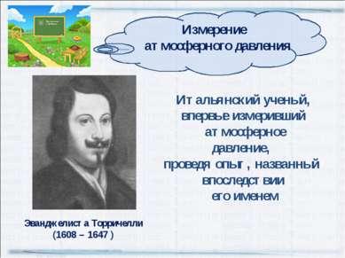Эванджелиста Торричелли (1608 – 1647 ) Итальянский ученый, впервые измеривший...