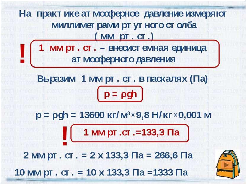 Выразим 1 мм рт. ст. в паскалях (Па) р = ρgh = 13600 кг/м3 х 9,8 Н/кг х 0,001...