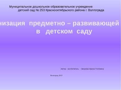 Автор: воспитатель - Зверева Ирина Глебовна Волгоград, 2015 Организация предм...