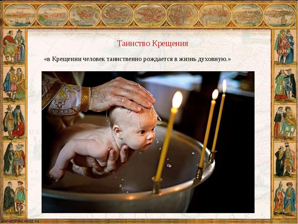 «в Крещении человек таинственно рождается в жизнь духовную.» Таинство Крещения