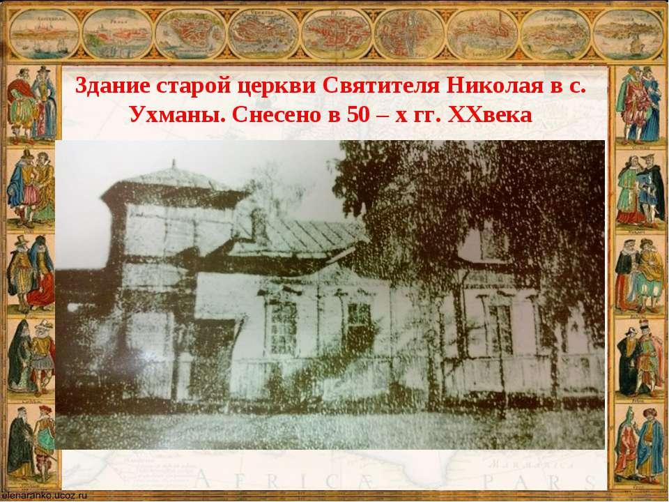 Здание старой церкви Святителя Николая в с. Ухманы. Снесено в 50 – х гг. XXвека