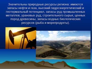 Значительны природные ресурсы региона: имеются запасы нефти и газа, высокий г...