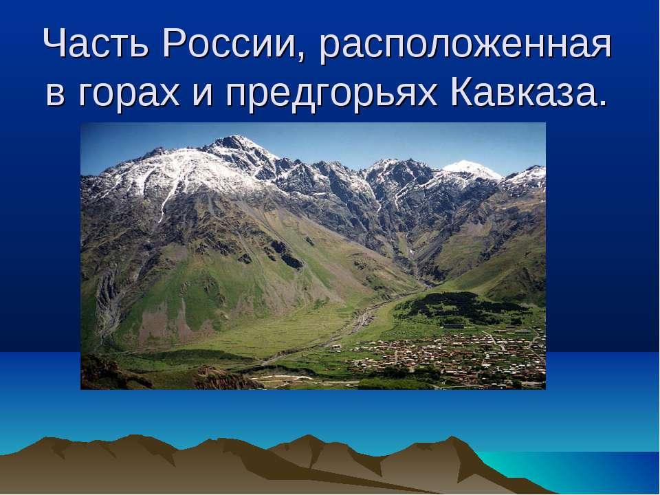 Часть России, расположенная в горах и предгорьях Кавказа.
