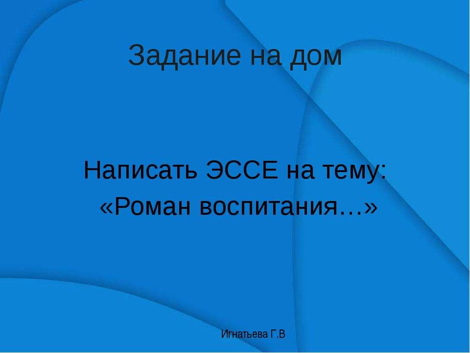 Задание на дом Написать ЭССЕ на тему: «Роман воспитания…»