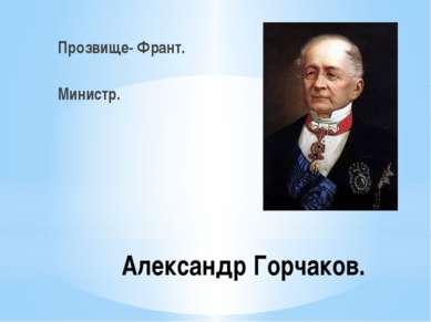 Александр Горчаков. Прозвище- Франт. Министр.