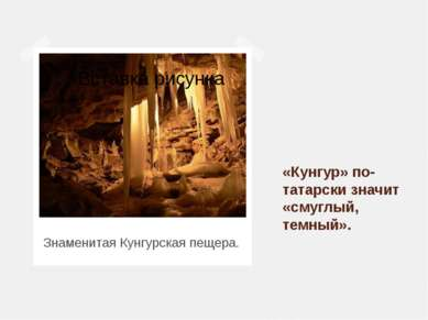 Знаменитая Кунгурская пещера. «Кунгур» по-татарски значит «смуглый, темный».