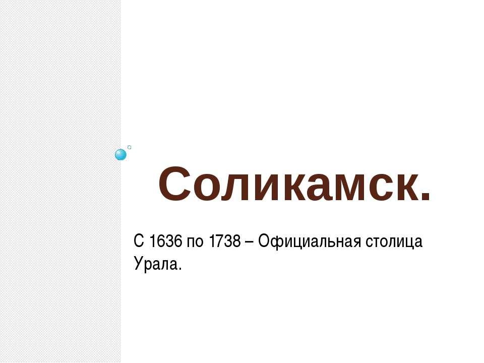 Соликамск. С 1636 по 1738 – Официальная столица Урала.