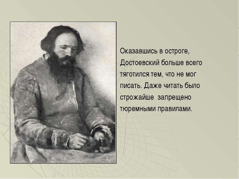Оказавшись в остроге, Достоевский больше всего тяготился тем, что не мог писа...