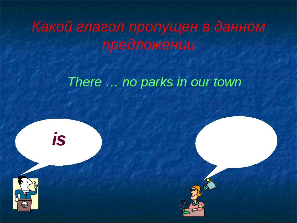 Какой глагол пропущен в данном предложении is are There … no parks in our town