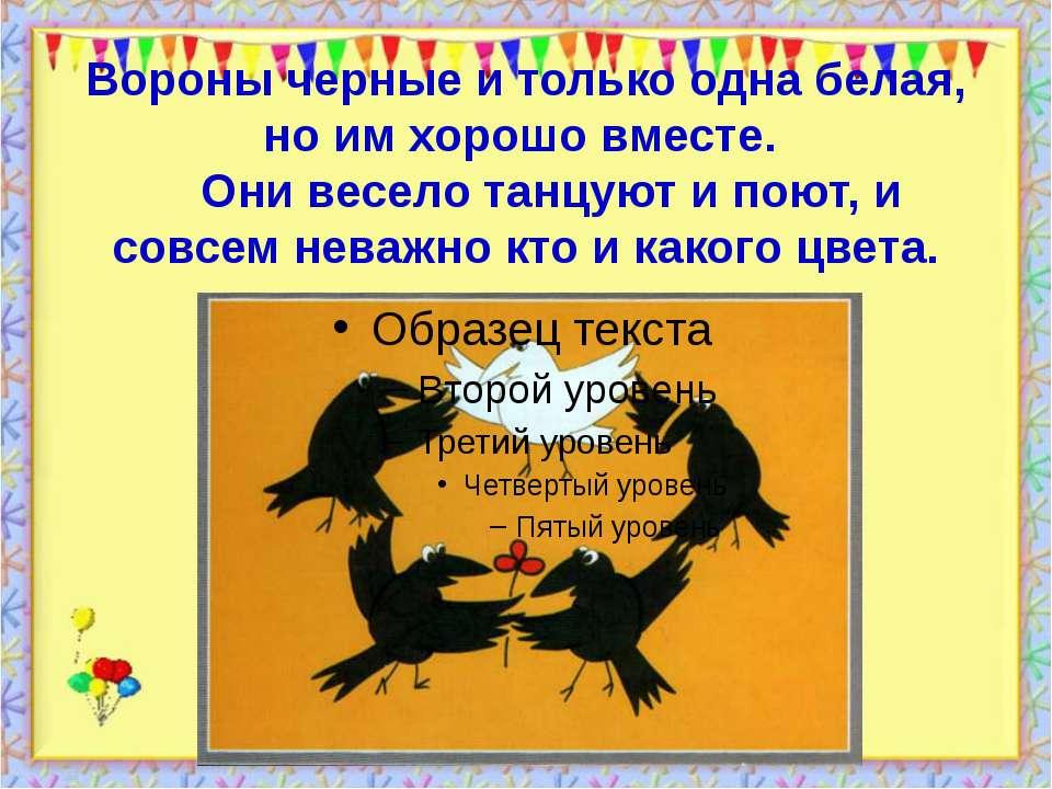 Вороны черные и только одна белая, но им хорошо вместе. Они весело танцуют и ...