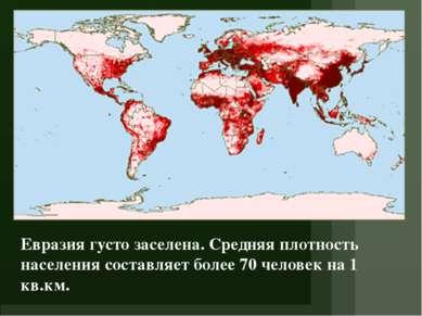 Евразия густо заселена. Средняя плотность населения составляет более 70 челов...