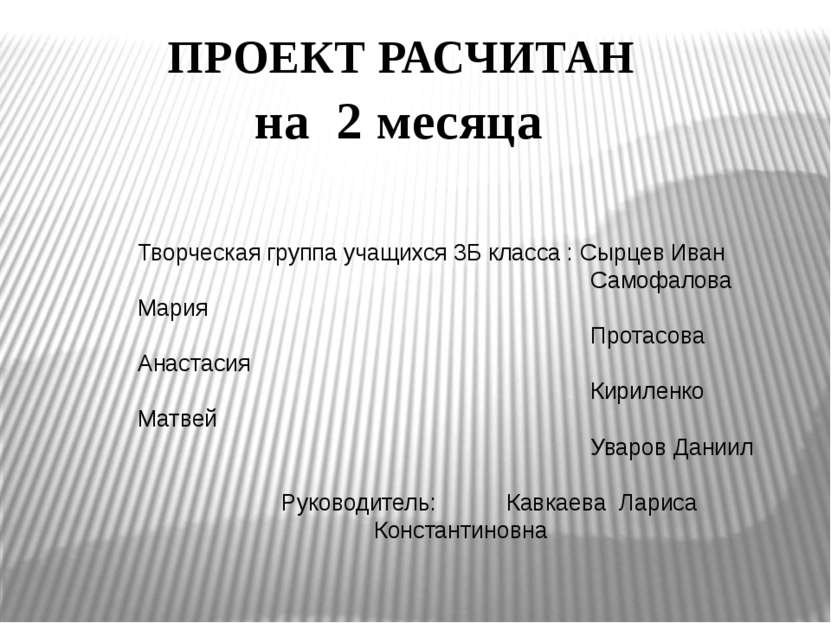 ПРОЕКТ РАСЧИТАН на 2 месяца Творческая группа учащихся 3Б класса : Сырцев Ива...