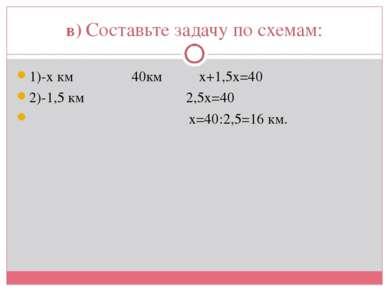 в) Составьте задачу по схемам: 1)-х км 40км х+1,5х=40 2)-1,5 км 2,5х=40 х=40:...