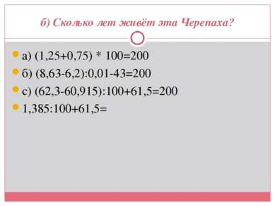б) Сколько лет живёт эта Черепаха? а) (1,25+0,75) * 100=200 б) (8,63-6,2):0,0...