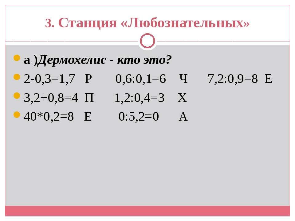3. Станция «Любознательных» а )Дермохелис - кто это? 2-0,3=1,7 Р 0,6:0,1=6 Ч ...