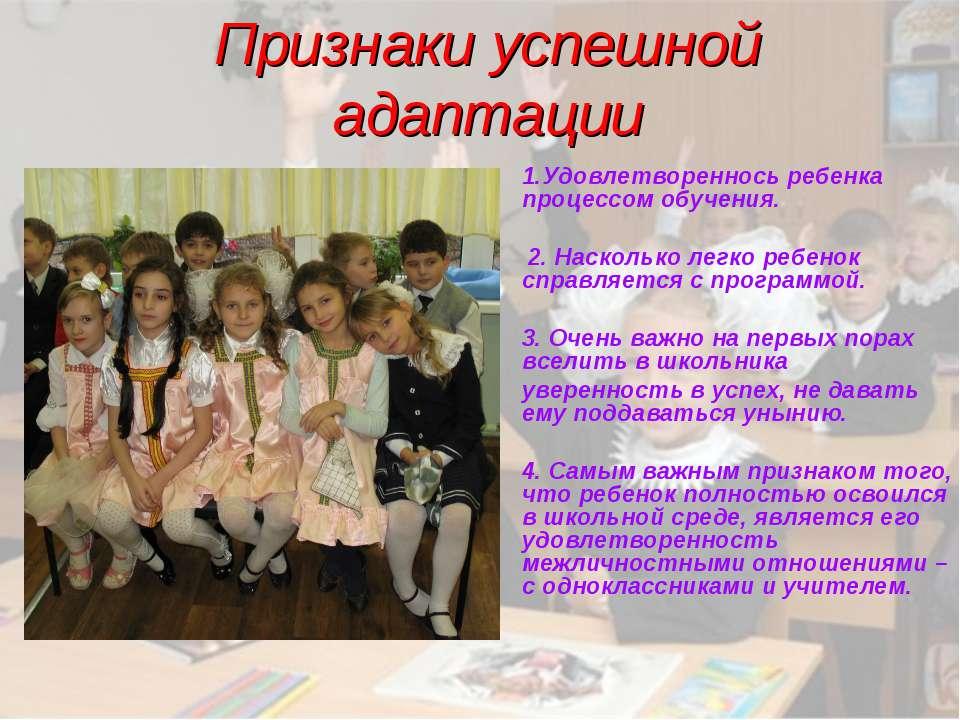 Признаки успешной адаптации 1.Удовлетвореннось ребенка процессом обучения. 2....