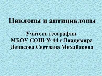 Циклоны и антициклоны Учитель географии МБОУ СОШ № 44 г.Владимира Денисова Св...