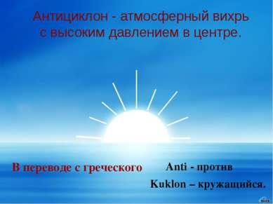 Антициклон - атмосферный вихрь с высоким давлением в центре. В переводе с гре...