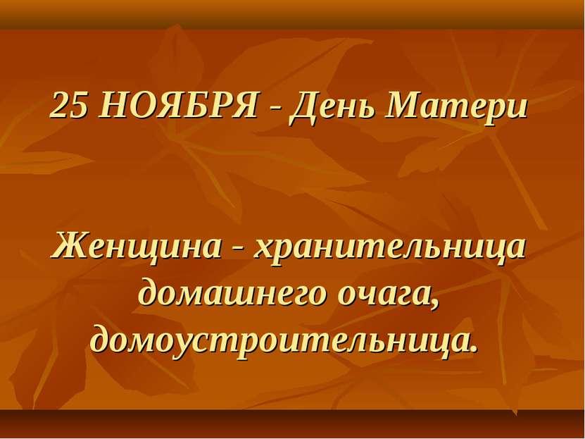 25 НОЯБРЯ - День Матери Женщина - хранительница домашнего очага, домоустроите...