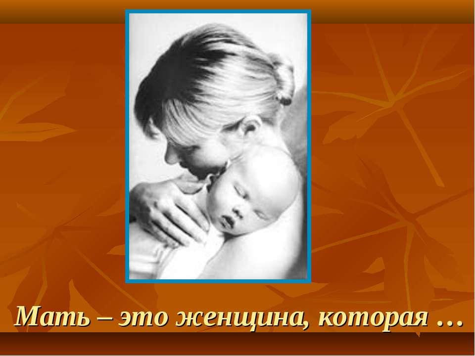 Мать – это женщина, которая …