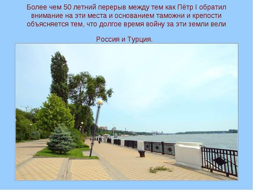 Более чем 50 летний перерыв между тем как Пётр I обратил внимание на эти мест...
