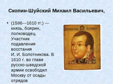 Скопин-Шуйский Михаил Васильевич, (1586—1610гг.)— князь, боярин, полководец...
