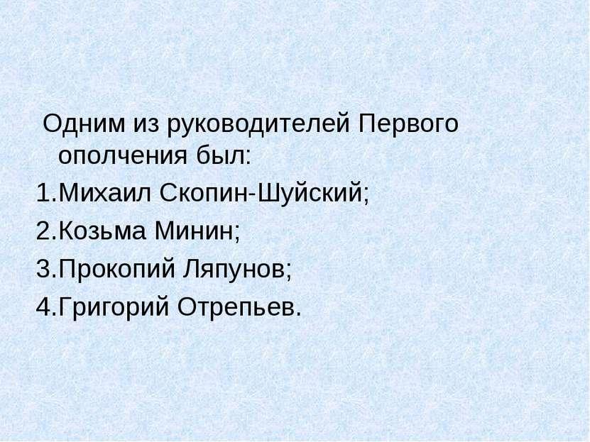 Одним из руководителей Первого ополчения был: Михаил Скопин-Шуйский; Козьма М...