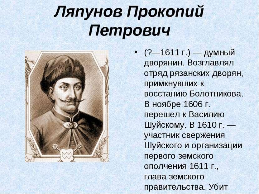 Ляпунов Прокопий Петрович (?—1611г.) — думный дворянин. Возглавлял отряд ряз...