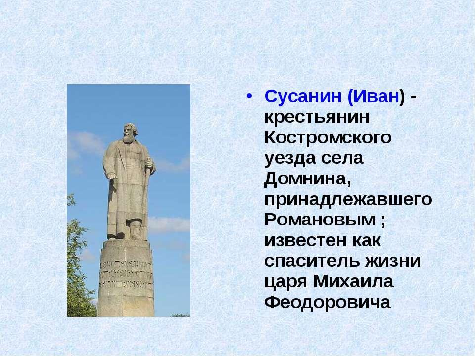 Сусанин (Иван) - крестьянин Костромского уезда села Домнина, принадлежавшего ...