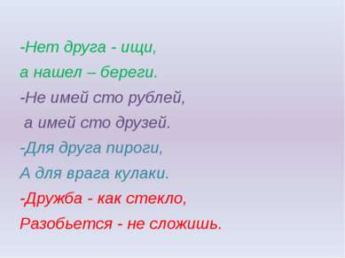 -Нет друга - ищи, а нашел – береги. -Не имей сто рублей, а имей сто друзей. -...
