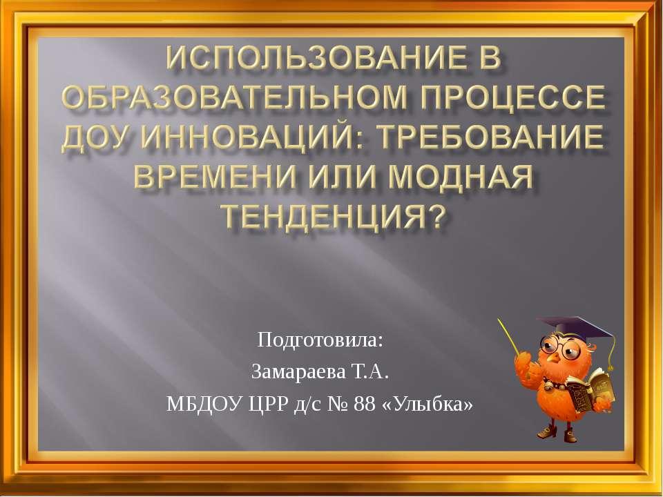 Подготовила: Замараева Т.А. МБДОУ ЦРР д/с № 88 «Улыбка»