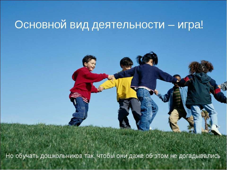 Основной вид деятельности – игра! Но обучать дошкольников так, чтобы они даже...