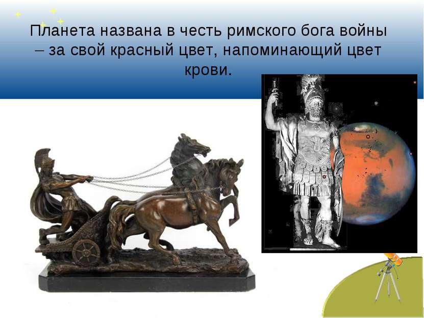 Планета названа в честь римского бога войны – за свой красный цвет, напоминаю...