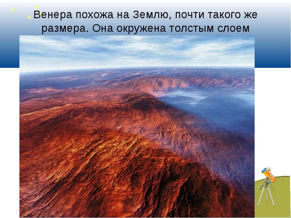 Венера похожа на Землю, почти такого же размера. Она окружена толстым слоем о...