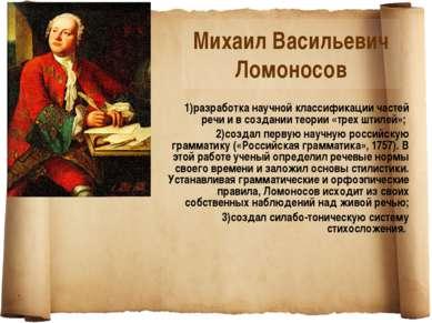 Михаил Васильевич Ломоносов 1)разработка научной классификации частей речи и ...