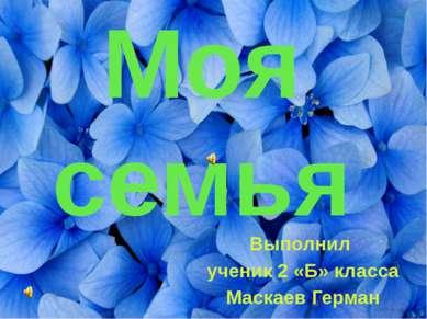 Моя семья Выполнил ученик 2 «Б» класса Маскаев Герман