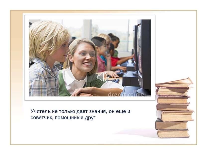 Учитель не только дает знания, он еще и советчик, помощник и друг.