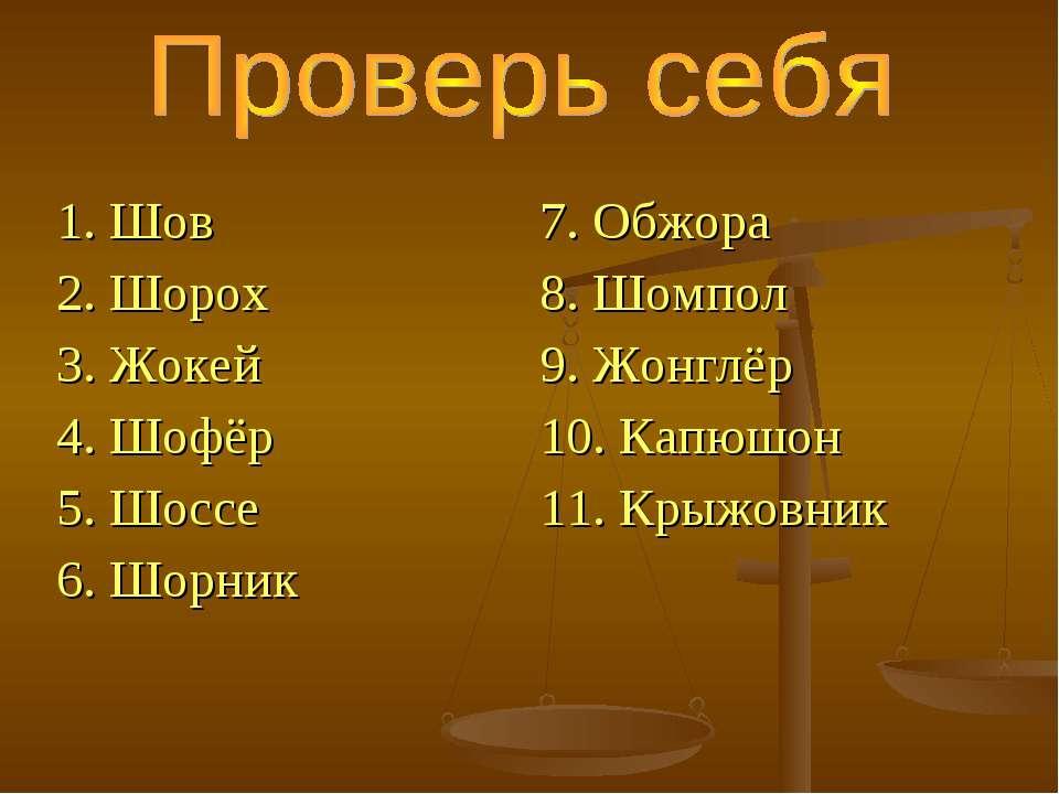 1. Шов 2. Шорох 3. Жокей 4. Шофёр 5. Шоссе 6. Шорник 7. Обжора 8. Шомпол 9. Ж...