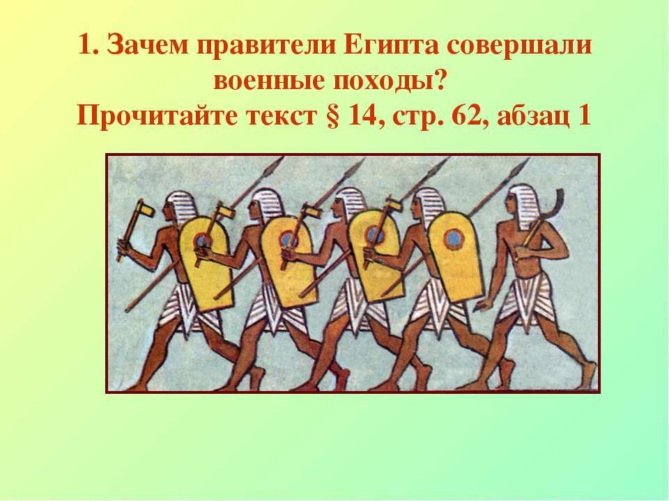 1. Зачем правители Египта совершали военные походы? Прочитайте текст § 14, ст...