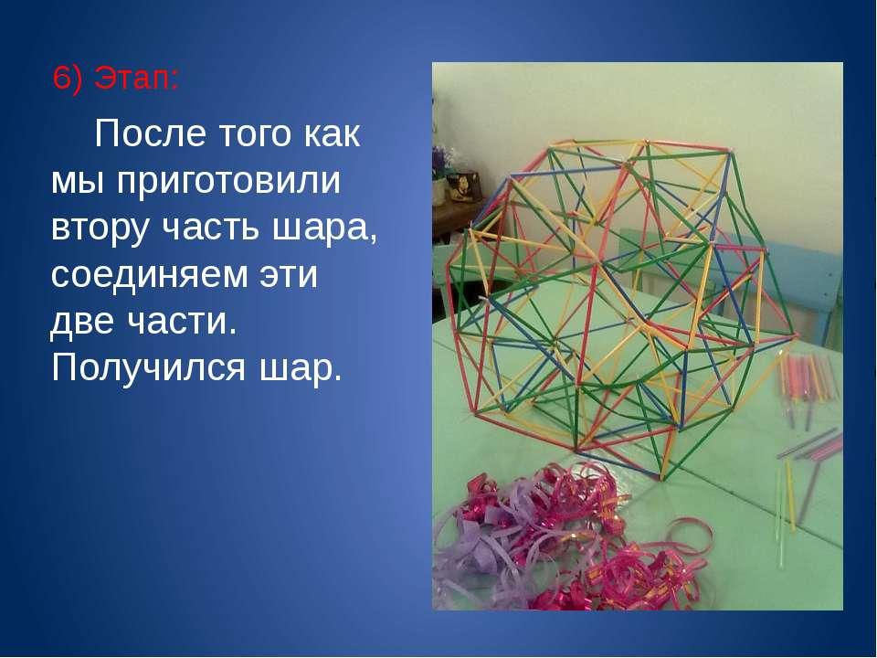 6) Этап: После того как мы приготовили втору часть шара, соединяем эти две ча...