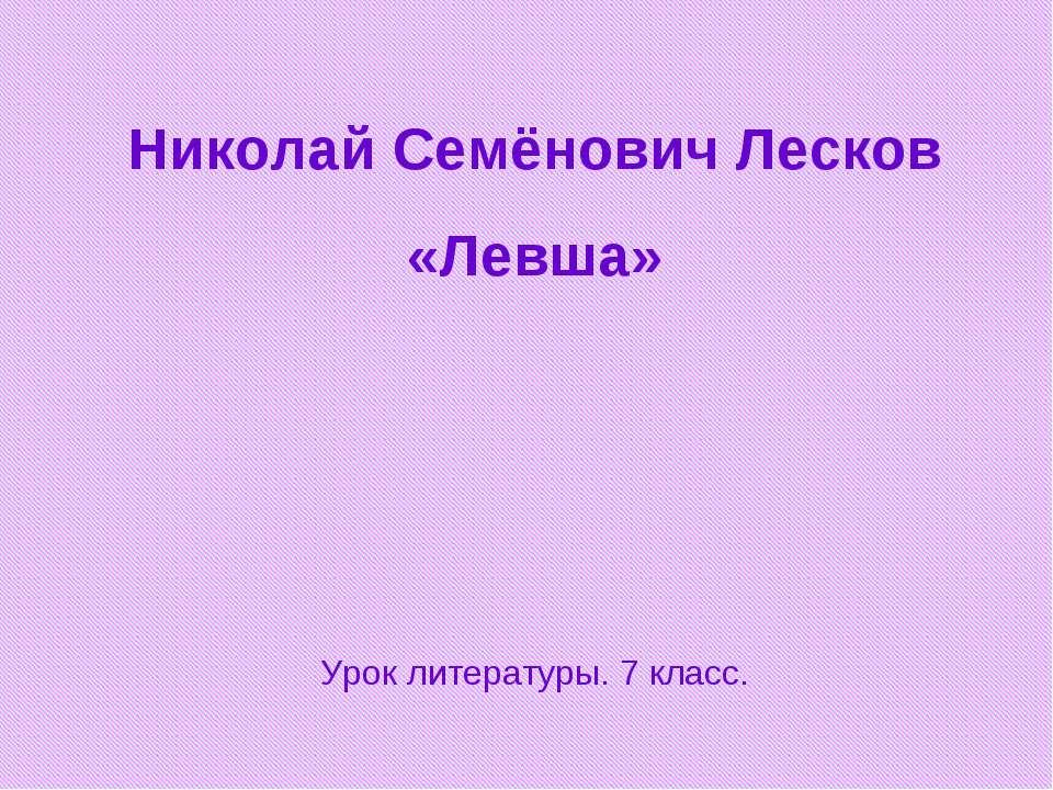 Николай Семёнович Лесков «Левша» Урок литературы. 7 класс.