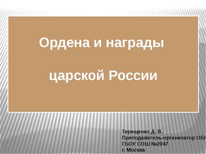 Ордена и награды царской России Терещенко Д. В. Преподаватель-организатор ОБЖ...