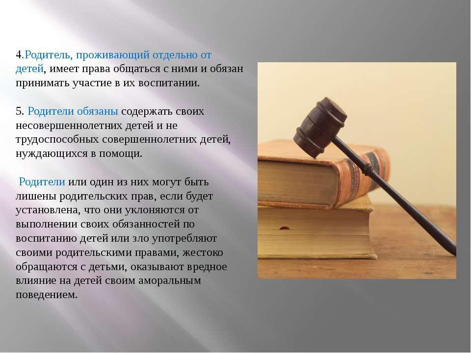 4.Родитель, проживающий отдельно от детей, имеет права общаться с ними и обяз...