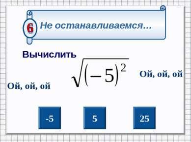 -5 5 25 Не останавливаемся… Вычислить Ой, ой, ой Ой, ой, ой