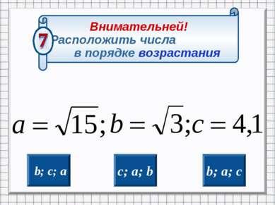 b; c; a b; a; c c; a; b Внимательней! Расположить числа в порядке возрастания