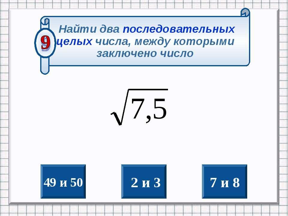 49 и 50 2 и 3 7 и 8 Найти два последовательных целых числа, между которыми за...