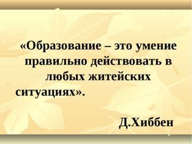 «Образование – это умение правильно действовать в любых житейских ситуациях»....
