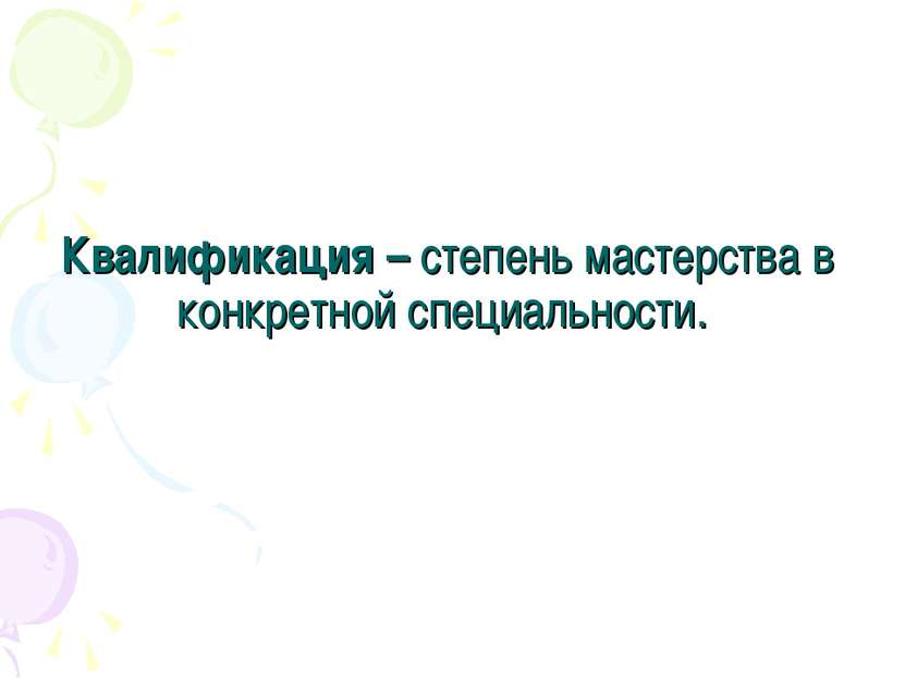 Квалификация – степень мастерства в конкретной специальности.